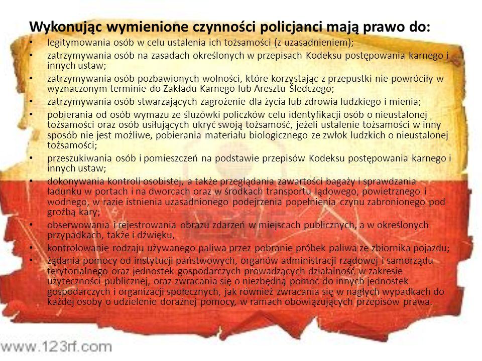 Wykonując wymienione czynności policjanci mają prawo do: legitymowania osób w celu ustalenia ich tożsamości (z uzasadnieniem); zatrzymywania osób na z