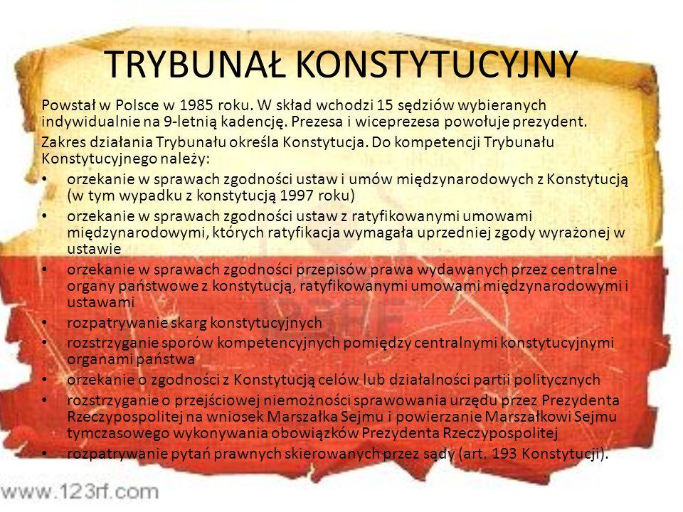 TRYBUNAŁ KONSTYTUCYJNY Powstał w Polsce w 1985 roku. W skład wchodzi 15 sędziów wybieranych indywidualnie na 9-letnią kadencję. Prezesa i wiceprezesa