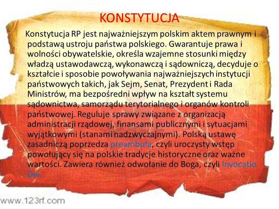 KONSTYTUCJA Konstytucja RP jest najważniejszym polskim aktem prawnym i podstawą ustroju państwa polskiego. Gwarantuje prawa i wolności obywatelskie, o