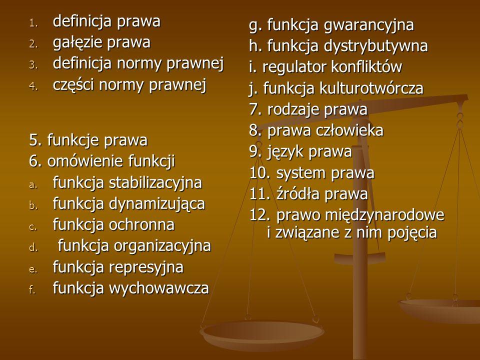 1. definicja prawa 2. gałęzie prawa 3. definicja normy prawnej 4. części normy prawnej 5. funkcje prawa 6. omówienie funkcji a. funkcja stabilizacyjna