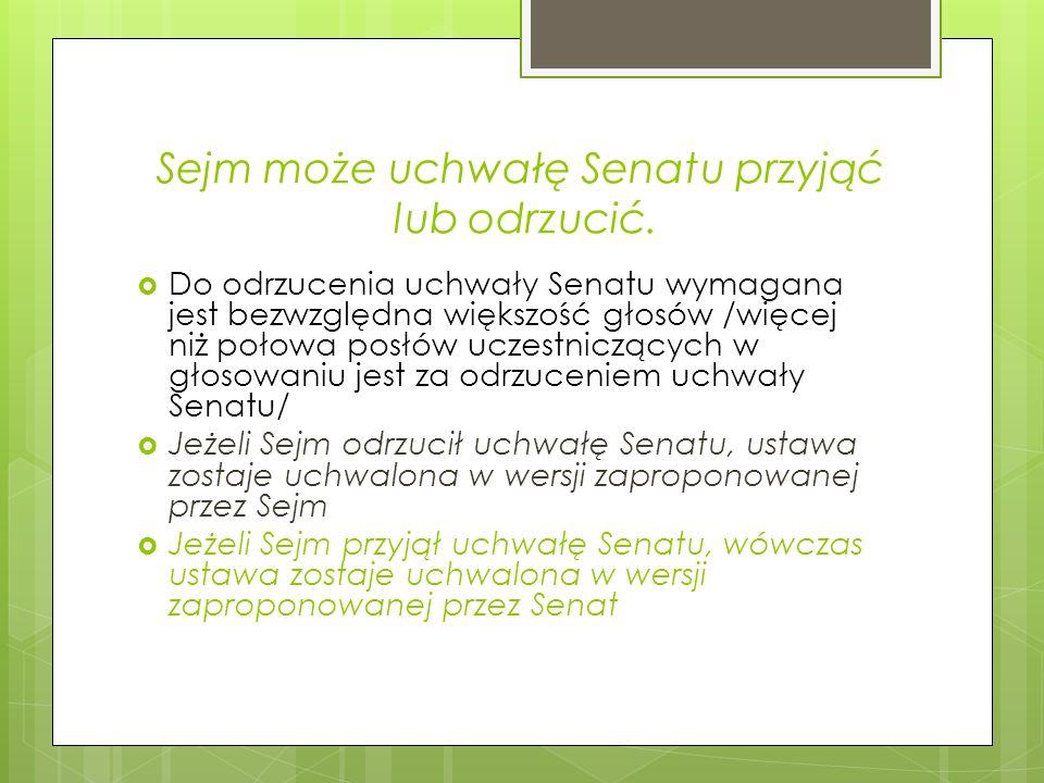 Marszałek Sejmu przekazuje ustawę Senatowi Senat w ciągu 30 dni podejmuje uchwałę: o przyjęciu ustawy o jej odrzuceniu wniesieniu do ustawy poprawek W