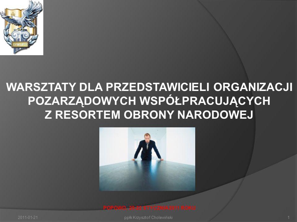 2011-01-211ppłk Krzysztof Cholewiński WARSZTATY DLA PRZEDSTAWICIELI ORGANIZACJI POZARZĄDOWYCH WSPÓŁPRACUJĄCYCH Z RESORTEM OBRONY NARODOWEJ POPOWO, 20-22 STYCZNIA 2011 ROKU