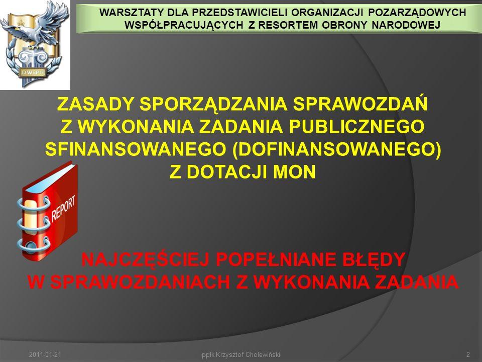 2011-01-212ppłk Krzysztof Cholewiński ZASADY SPORZĄDZANIA SPRAWOZDAŃ Z WYKONANIA ZADANIA PUBLICZNEGO SFINANSOWANEGO (DOFINANSOWANEGO) Z DOTACJI MON NAJCZĘŚCIEJ POPEŁNIANE BŁĘDY W SPRAWOZDANIACH Z WYKONANIA ZADANIA WARSZTATY DLA PRZEDSTAWICIELI ORGANIZACJI POZARZĄDOWYCH WSPÓŁPRACUJĄCYCH Z RESORTEM OBRONY NARODOWEJ