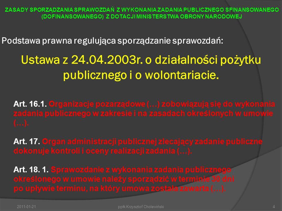 Podstawa prawna regulująca sporządzanie sprawozdań: 2011-01-21ppłk Krzysztof Cholewiński4 ZASADY SPORZĄDZANIA SPRAWOZDAŃ Z WYKONANIA ZADANIA PUBLICZNEGO SFINANSOWANEGO (DOFINANSOWANEGO) Z DOTACJI MINISTERSTWA OBRONY NARODOWEJ Ustawa z 24.04.2003r.