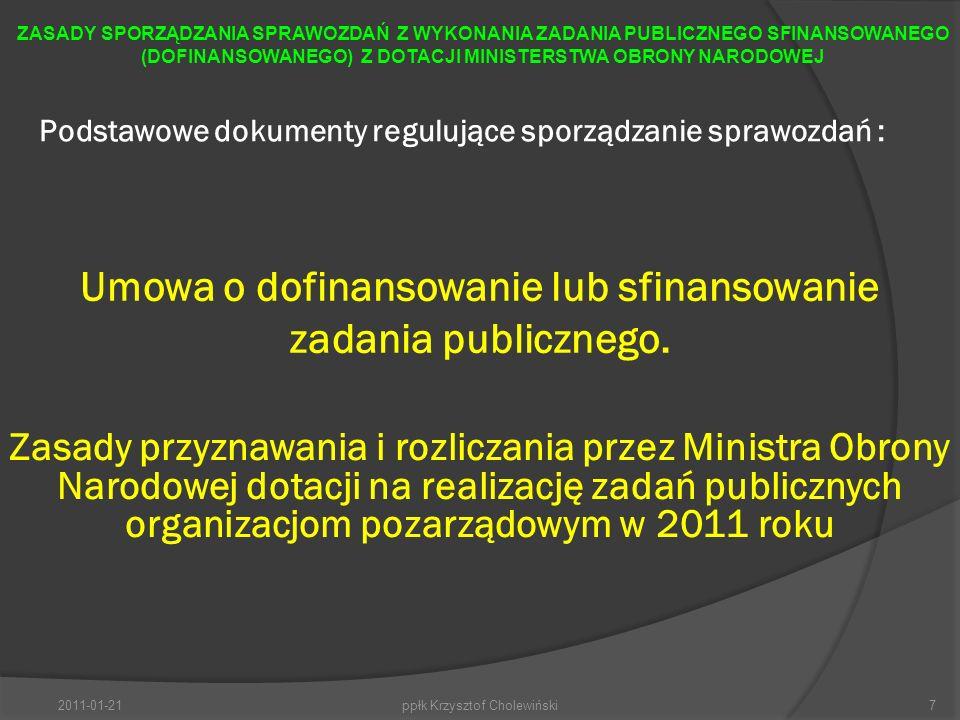 Podstawowe dokumenty regulujące sporządzanie sprawozdań : 2011-01-21ppłk Krzysztof Cholewiński7 ZASADY SPORZĄDZANIA SPRAWOZDAŃ Z WYKONANIA ZADANIA PUBLICZNEGO SFINANSOWANEGO (DOFINANSOWANEGO) Z DOTACJI MINISTERSTWA OBRONY NARODOWEJ Umowa o dofinansowanie lub sfinansowanie zadania publicznego.