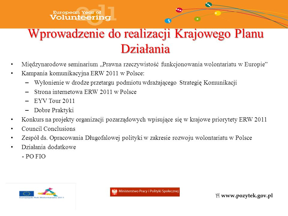 Wprowadzenie do realizacji Krajowego Planu Działania Międzynarodowe seminarium Prawna rzeczywistość funkcjonowania wolontariatu w Europie Kampania komunikacyjna ERW 2011 w Polsce: – Wyłonienie w drodze przetargu podmiotu wdrażającego Strategię Komunikacji – Strona internetowa ERW 2011 w Polsce – EYV Tour 2011 – Dobre Praktyki Konkurs na projekty organizacji pozarządowych wpisujące się w krajowe priorytety ERW 2011 Council Conclusions Zespół ds.