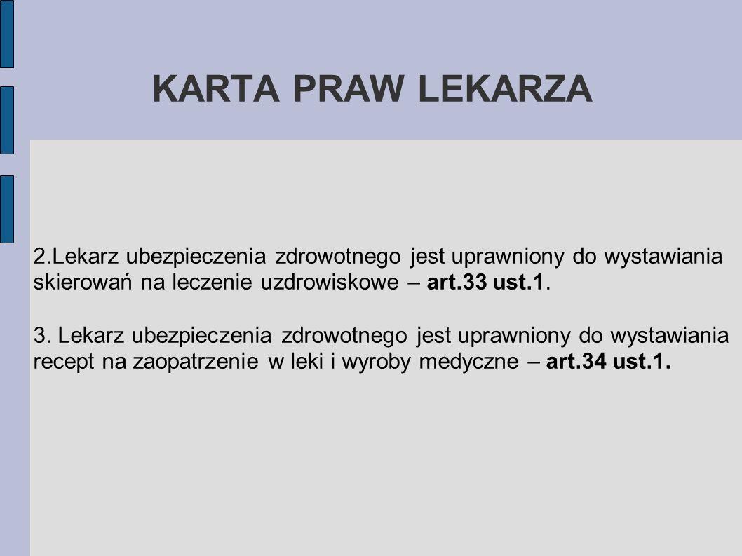 KARTA PRAW LEKARZA 2.Lekarz ubezpieczenia zdrowotnego jest uprawniony do wystawiania skierowań na leczenie uzdrowiskowe – art.33 ust.1. 3. Lekarz ubez