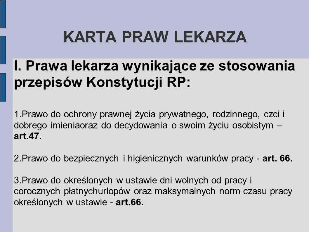KARTA PRAW LEKARZA I. Prawa lekarza wynikające ze stosowania przepisów Konstytucji RP: 1.Prawo do ochrony prawnej życia prywatnego, rodzinnego, czci i