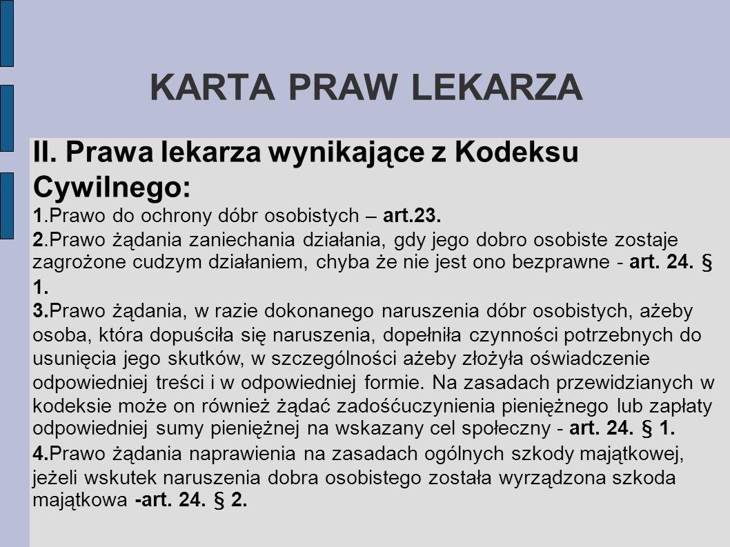 KARTA PRAW LEKARZA II. Prawa lekarza wynikające z Kodeksu Cywilnego: 1.Prawo do ochrony dóbr osobistych – art.23. 2.Prawo żądania zaniechania działani