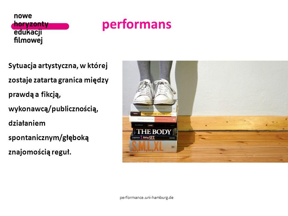 performans performance.uni-hamburg.de Sytuacja artystyczna, w której zostaje zatarta granica między prawdą a fikcją, wykonawcą/publicznością, działaniem spontanicznym/głęboką znajomością reguł.
