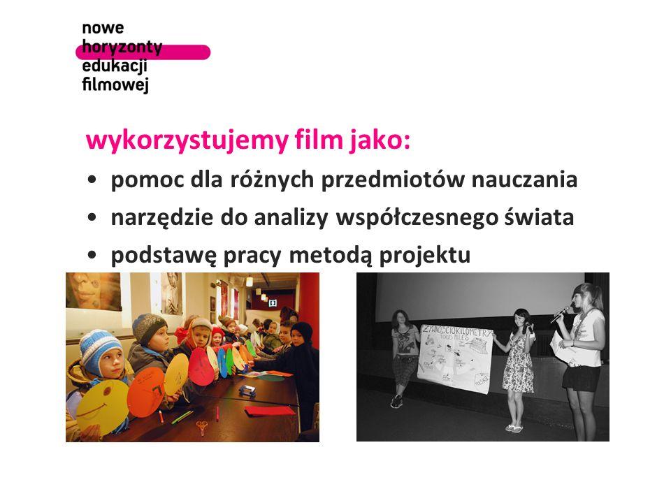 wykorzystujemy film jako: pomoc dla różnych przedmiotów nauczania narzędzie do analizy współczesnego świata podstawę pracy metodą projektu