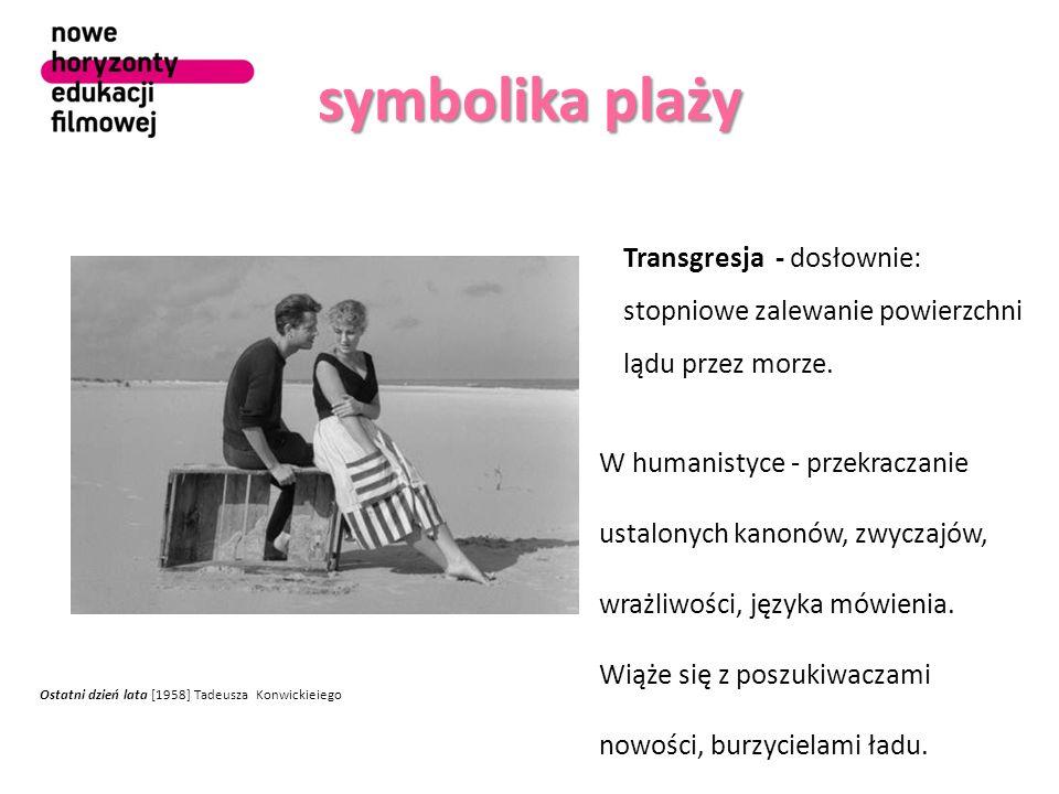 symbolika plaży Ostatni dzień lata [1958] Tadeusza Konwickieiego Transgresja - dosłownie: stopniowe zalewanie powierzchni lądu przez morze.