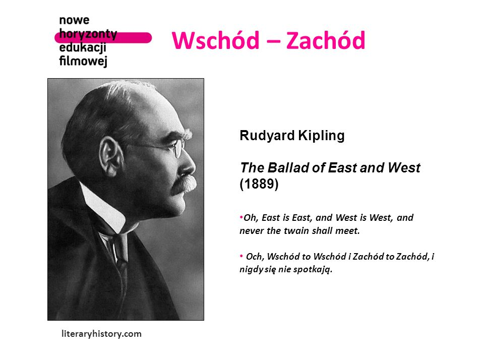 Wschód – Zachód literaryhistory.com Rudyard Kipling The Ballad of East and West (1889) Oh, East is East, and West is West, and never the twain shall m