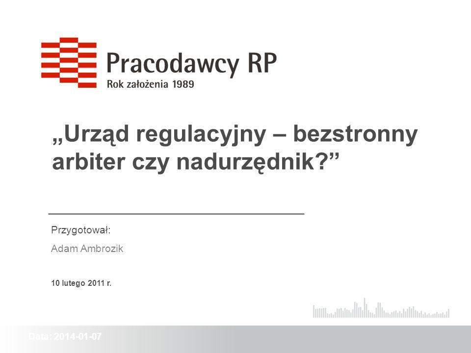 Data: 2014-01-07 Urząd regulacyjny – bezstronny arbiter czy nadurzędnik? Przygotował: Adam Ambrozik 10 lutego 2011 r.