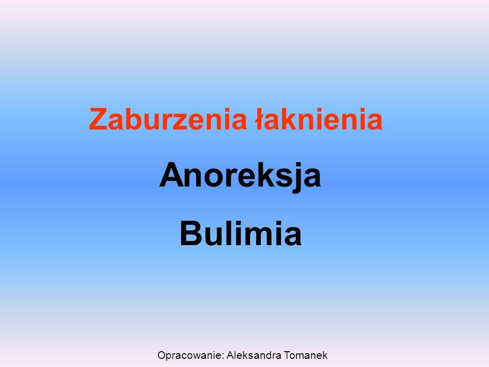 Opracowanie: Aleksandra Tomanek Zaburzenia łaknienia Anoreksja Bulimia