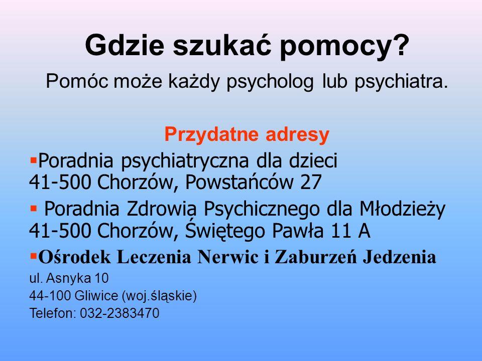 Gdzie szukać pomocy? Pomóc może każdy psycholog lub psychiatra. Przydatne adresy Poradnia psychiatryczna dla dzieci 41-500 Chorzów, Powstańców 27 Pora