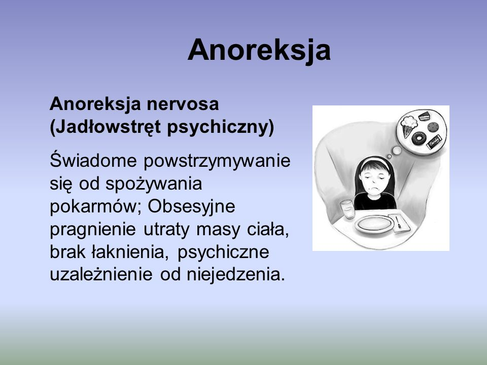 Anoreksja Anoreksja nervosa (Jadłowstręt psychiczny) Świadome powstrzymywanie się od spożywania pokarmów; Obsesyjne pragnienie utraty masy ciała, brak