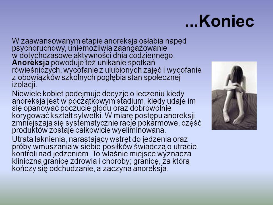Objawy Psychiczne: Drażliwość i zmienność nastrojów Spowolnienie psychoruchowe Nieadekwatne spostrzeganie kształtu i ciężaru ciała Społeczna izolacja Powrót do dziecięcych zachowań (wtórny infantylizm) Fizyczne Widoczna utrata ciężaru ciała Zanik miesiączkowania Uczucie zimna Zwolnienie akcji serca Niedokrwistość Obniżone ciśnienie krwi Zwolnienie oddechów Zasinienie dłoni i stóp Obrzęki dłoni, stóp i twarzy Meszek na skórze Sucha, łuszcząca się skóra Kruche łamliwe włosy na głowie Wypadanie włosów pod pachami, na wzgórku łonowym Trudności ze snem Wzdęcia Zaparcia Zrzeszotnienie kości-osteoporoza Śmierć
