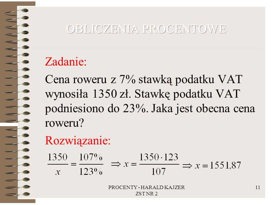 PROCENTY - HARALD KAJZER ZST NR 2 11 Zadanie: Cena roweru z 7% stawką podatku VAT wynosiła 1350 zł. Stawkę podatku VAT podniesiono do 23%. Jaka jest o