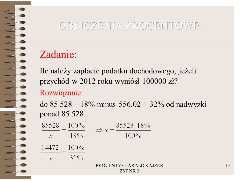 PROCENTY - HARALD KAJZER ZST NR 2 13 Zadanie: Ile należy zapłacić podatku dochodowego, jeżeli przychód w 2012 roku wyniósł 100000 zł? Rozwiązanie: do