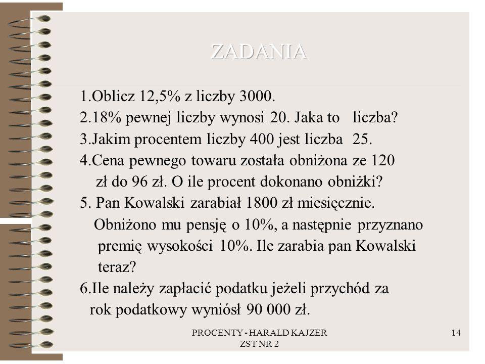 PROCENTY - HARALD KAJZER ZST NR 2 14 1.Oblicz 12,5% z liczby 3000. 2.18% pewnej liczby wynosi 20. Jaka to liczba? 3.Jakim procentem liczby 400 jest li