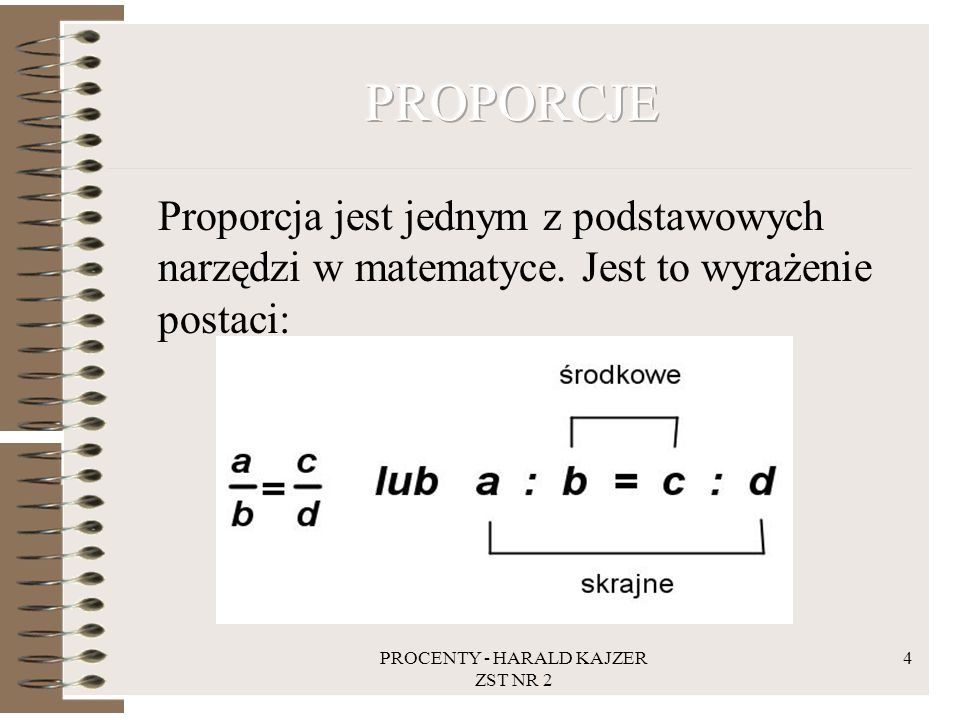 PROCENTY - HARALD KAJZER ZST NR 2 4 Proporcja jest jednym z podstawowych narzędzi w matematyce. Jest to wyrażenie postaci: