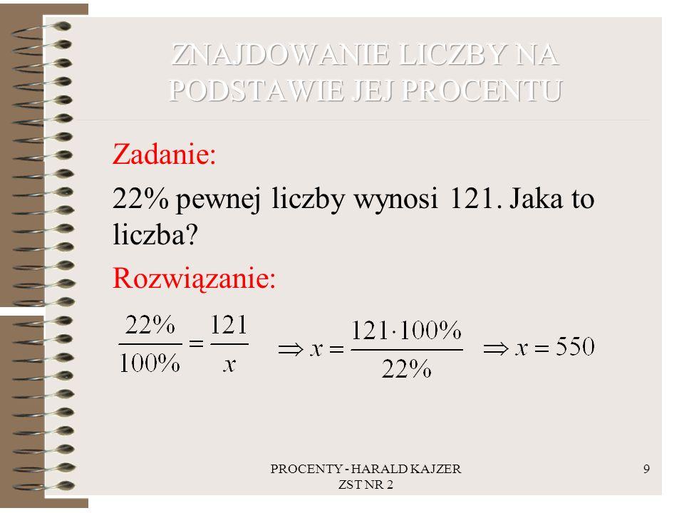 PROCENTY - HARALD KAJZER ZST NR 2 9 Zadanie: 22% pewnej liczby wynosi 121. Jaka to liczba? Rozwiązanie: