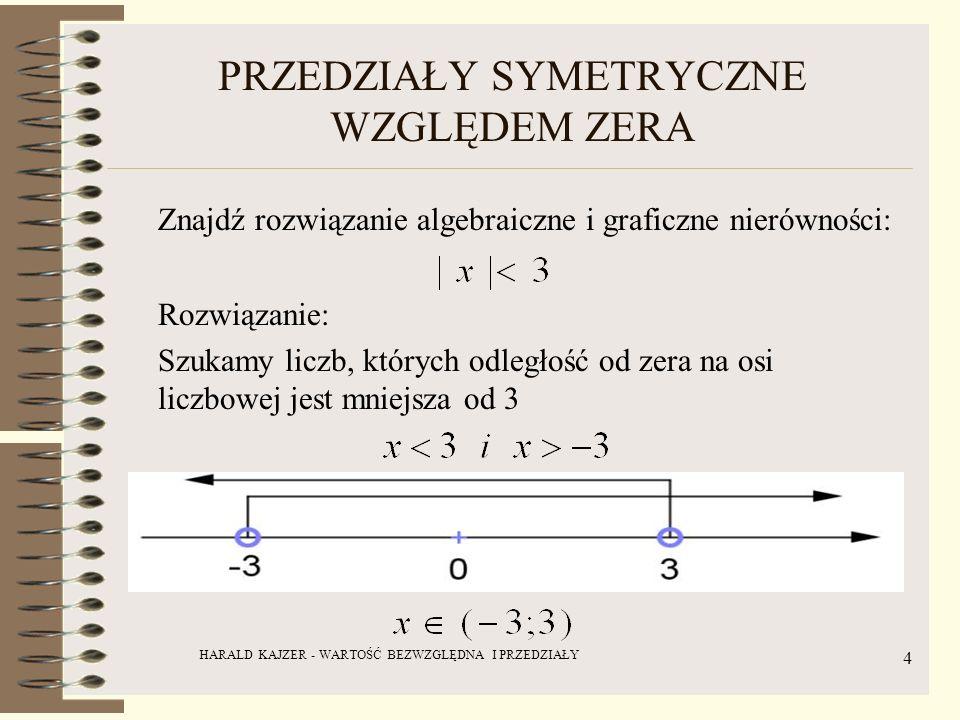 HARALD KAJZER - WARTOŚĆ BEZWZGLĘDNA I PRZEDZIAŁY 5 PRZEDZIAŁY SYMETRYCZNE WZGLĘDEM ZERA Jaki zbiór opisuje nierówność: Rozwiązanie: Szukamy liczb, których odległość od zera na osi liczbowej wynosi co najmniej 2