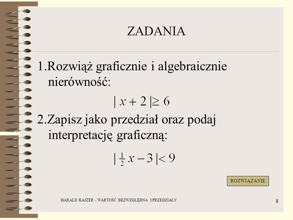 HARALD KAJZER - WARTOŚĆ BEZWZGLĘDNA I PRZEDZIAŁY 8 ZADANIA 1.Rozwiąż graficznie i algebraicznie nierówność: 2.Zapisz jako przedział oraz podaj interpr
