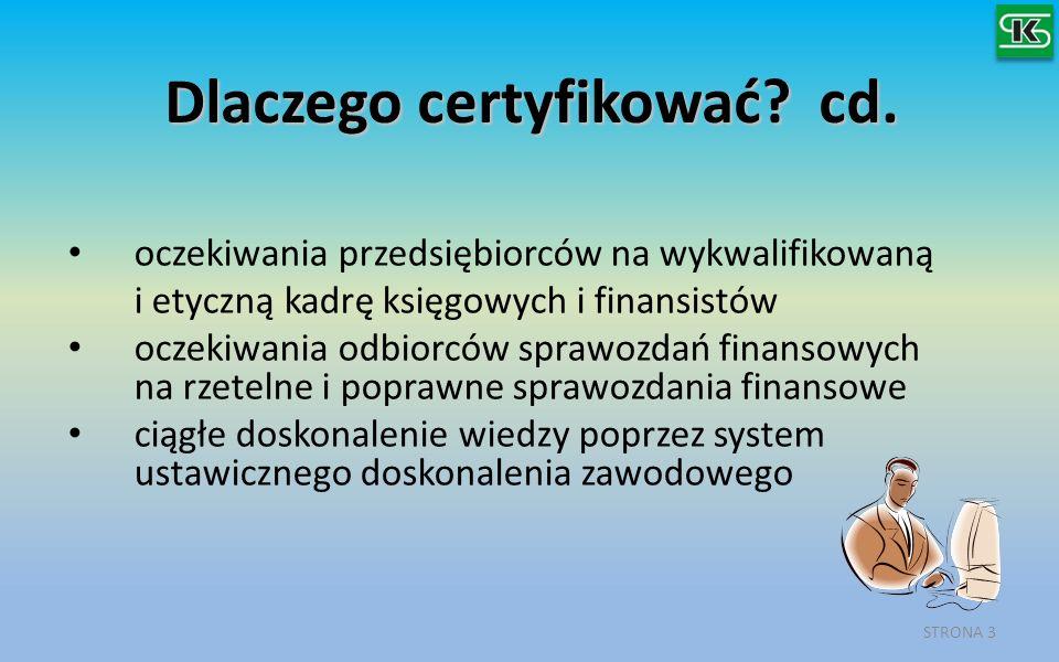 Dlaczego certyfikować? cd. oczekiwania przedsiębiorców na wykwalifikowaną i etyczną kadrę księgowych i finansistów oczekiwania odbiorców sprawozdań fi