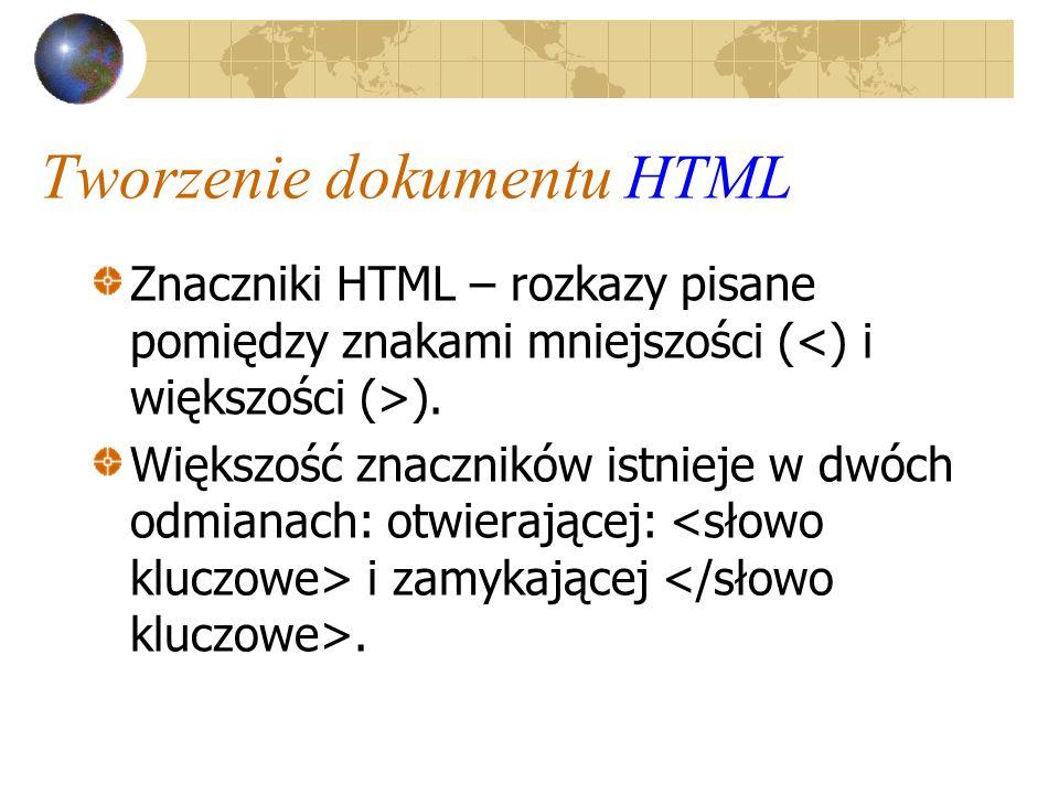 Tworzenie dokumentu HTML Znaczniki HTML – rozkazy pisane pomiędzy znakami mniejszości ( ). Większość znaczników istnieje w dwóch odmianach: otwierając