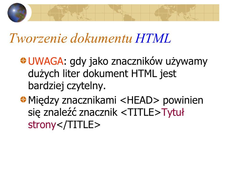 Tworzenie dokumentu HTML UWAGA: gdy jako znaczników używamy dużych liter dokument HTML jest bardziej czytelny. Między znacznikami powinien się znaleźć