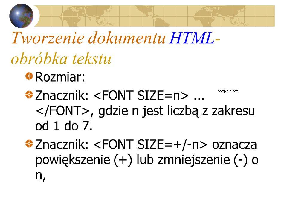 Tworzenie dokumentu HTML- obróbka tekstu Rozmiar: Znacznik:..., gdzie n jest liczbą z zakresu od 1 do 7. Znacznik: oznacza powiększenie (+) lub zmniej