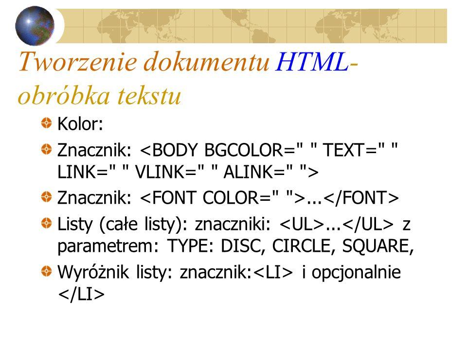 Tworzenie dokumentu HTML- obróbka tekstu Kolor: Znacznik: Znacznik:... Listy (całe listy): znaczniki:... z parametrem: TYPE: DISC, CIRCLE, SQUARE, Wyr