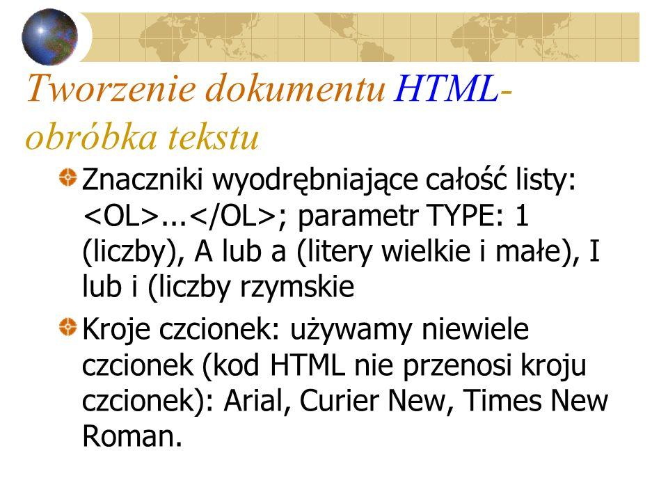 Tworzenie dokumentu HTML- obróbka tekstu Znaczniki wyodrębniające całość listy:... ; parametr TYPE: 1 (liczby), A lub a (litery wielkie i małe), I lub