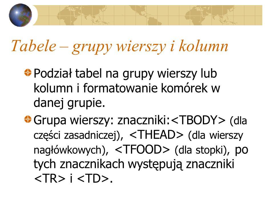 Tabele – grupy wierszy i kolumn Podział tabel na grupy wierszy lub kolumn i formatowanie komórek w danej grupie. Grupa wierszy: znaczniki: (dla części