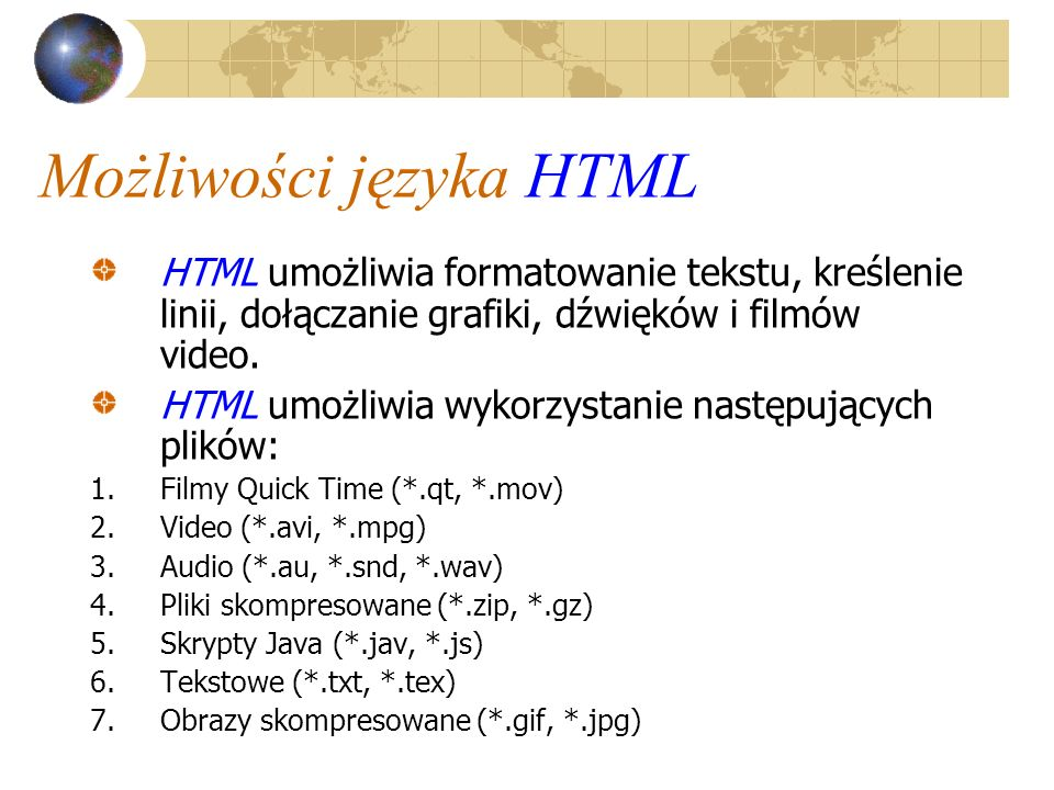 Możliwości języka HTML HTML umożliwia formatowanie tekstu, kreślenie linii, dołączanie grafiki, dźwięków i filmów video. HTML umożliwia wykorzystanie