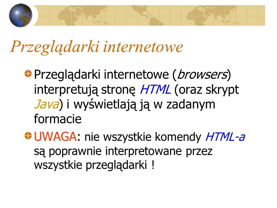 Przeglądarki internetowe Przeglądarki internetowe (browsers) interpretują stronę HTML (oraz skrypt Java) i wyświetlają ją w zadanym formacie UWAGA: ni