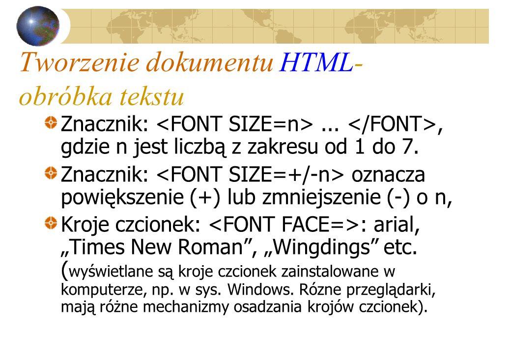 Tworzenie dokumentu HTML- obróbka tekstu Znacznik:..., gdzie n jest liczbą z zakresu od 1 do 7. Znacznik: oznacza powiększenie (+) lub zmniejszenie (-