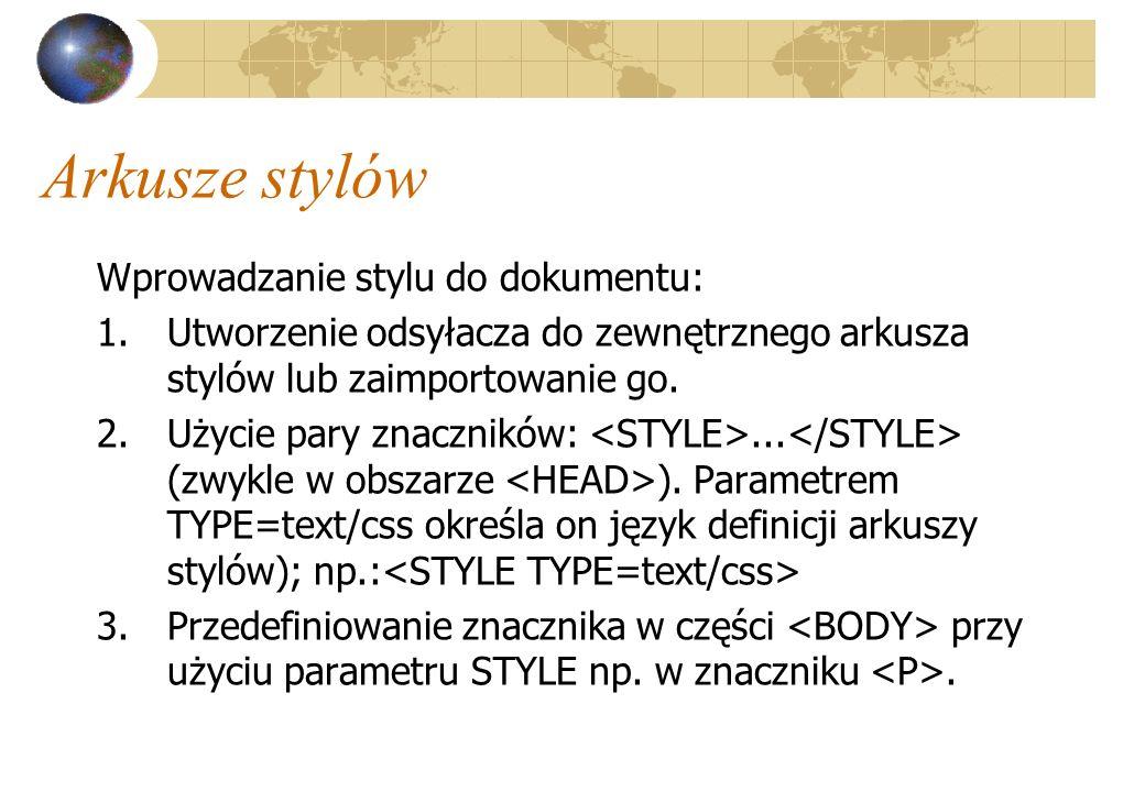 Arkusze stylów Wprowadzanie stylu do dokumentu: 1.Utworzenie odsyłacza do zewnętrznego arkusza stylów lub zaimportowanie go. 2.Użycie pary znaczników: