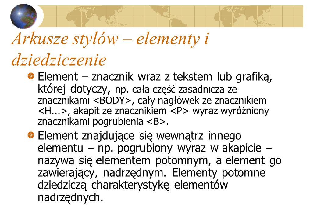 Arkusze stylów – elementy i dziedziczenie Element – znacznik wraz z tekstem lub grafiką, której dotyczy, np. cała część zasadnicza ze znacznikami, cał