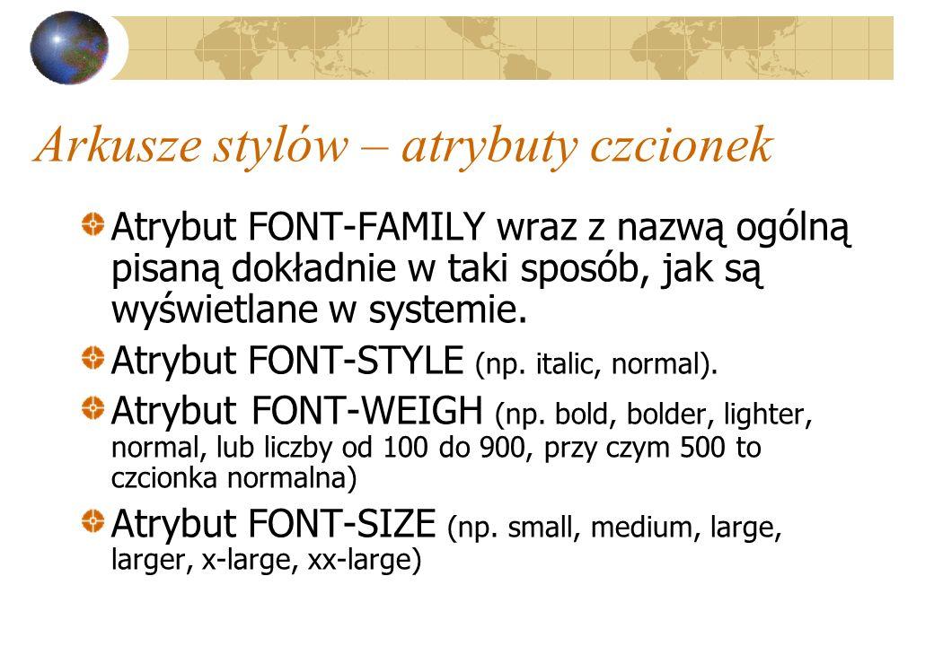Arkusze stylów – atrybuty czcionek Atrybut FONT-FAMILY wraz z nazwą ogólną pisaną dokładnie w taki sposób, jak są wyświetlane w systemie. Atrybut FONT