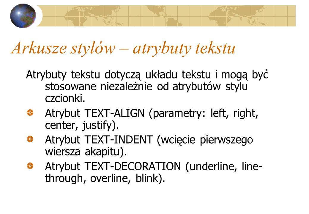 Arkusze stylów – atrybuty tekstu Atrybuty tekstu dotyczą układu tekstu i mogą być stosowane niezależnie od atrybutów stylu czcionki. Atrybut TEXT-ALIG