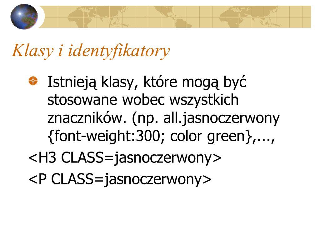 Klasy i identyfikatory Istnieją klasy, które mogą być stosowane wobec wszystkich znaczników. (np. all.jasnoczerwony {font-weight:300; color green},...
