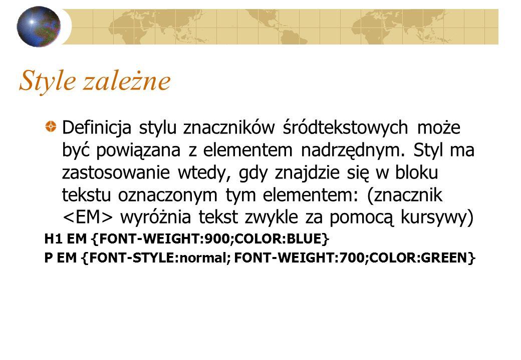 Style zależne Definicja stylu znaczników śródtekstowych może być powiązana z elementem nadrzędnym. Styl ma zastosowanie wtedy, gdy znajdzie się w blok
