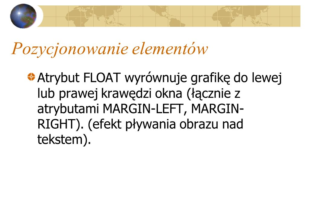 Pozycjonowanie elementów Atrybut FLOAT wyrównuje grafikę do lewej lub prawej krawędzi okna (łącznie z atrybutami MARGIN-LEFT, MARGIN- RIGHT). (efekt p