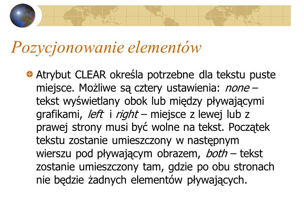 Pozycjonowanie elementów Atrybut CLEAR określa potrzebne dla tekstu puste miejsce. Możliwe są cztery ustawienia: none – tekst wyświetlany obok lub mię