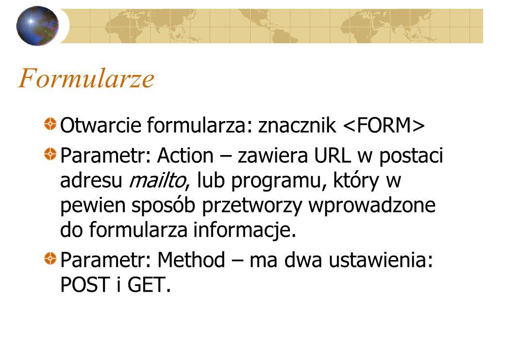 Formularze Otwarcie formularza: znacznik Parametr: Action – zawiera URL w postaci adresu mailto, lub programu, który w pewien sposób przetworzy wprowa