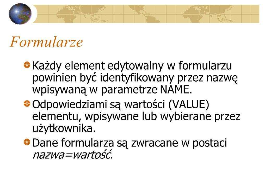Formularze Każdy element edytowalny w formularzu powinien być identyfikowany przez nazwę wpisywaną w parametrze NAME. Odpowiedziami są wartości (VALUE