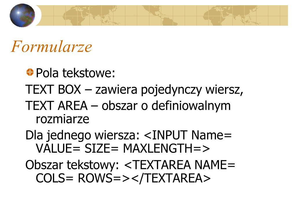 Formularze Pola tekstowe: TEXT BOX – zawiera pojedynczy wiersz, TEXT AREA – obszar o definiowalnym rozmiarze Dla jednego wiersza: Obszar tekstowy: